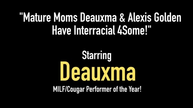 Mature Moms Deauxma & Alexis Golden Have Interracial 4Some! mature blonde in interracial gangbang classic 1
